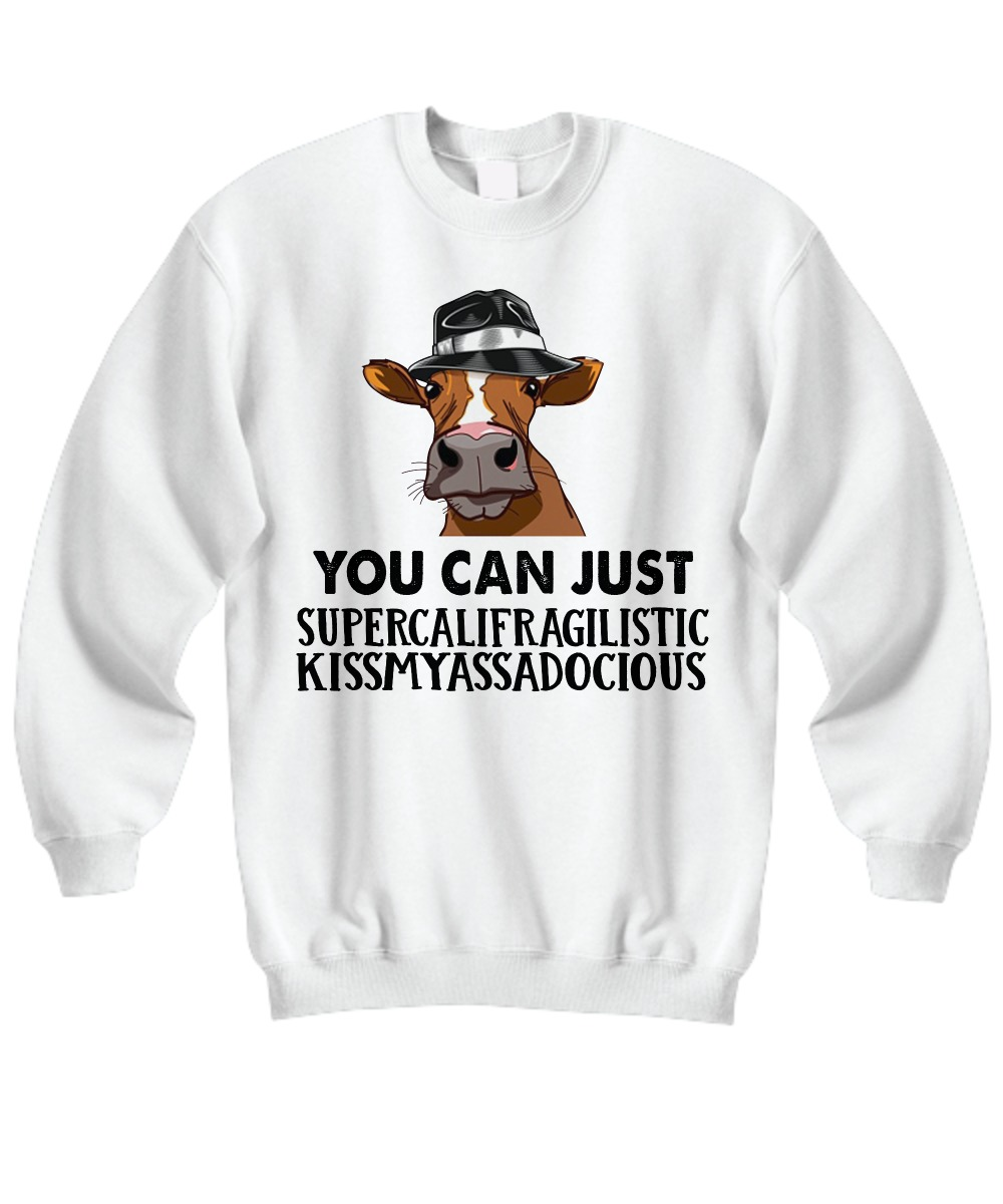 Cow You can just supercalifragilistic kissmyassadocious sweatshirt