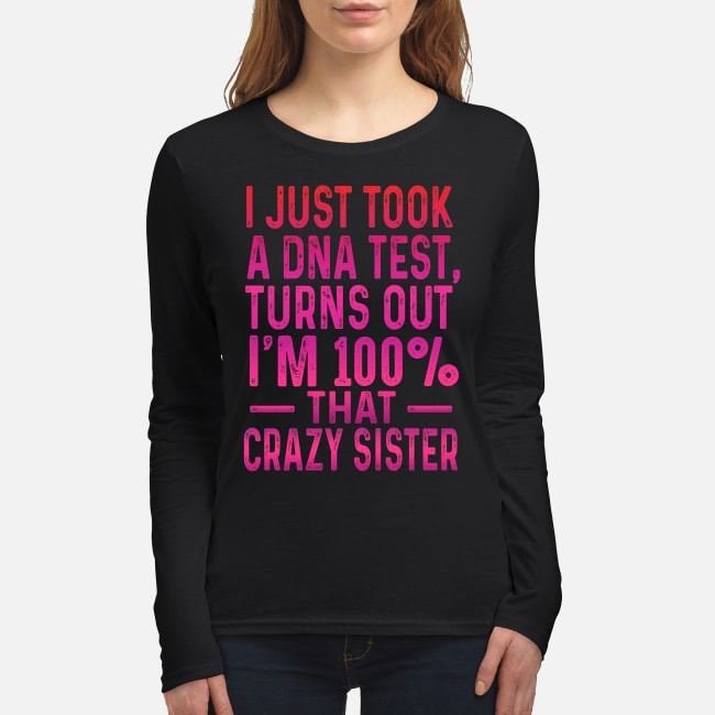 I just took a DNA test turns out I'm 100% that crazy sister women's long sleeved shirt