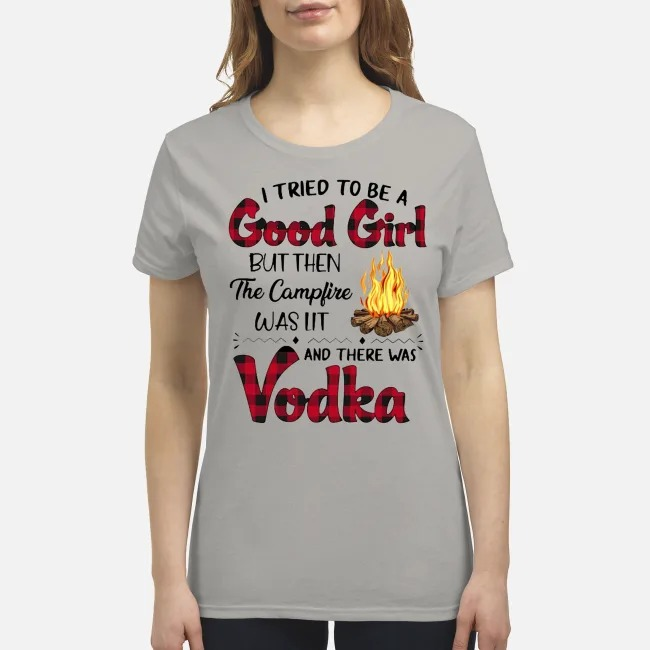 I tried to be a good girl but then the campfire was lit and there was Vodka premium women's shirt