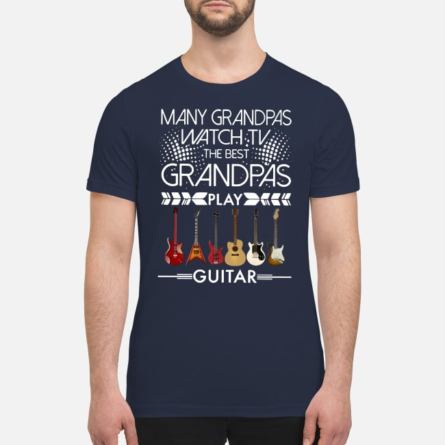 Many Grandpas watch TV the best Grandpas play guitar premium men's shirt