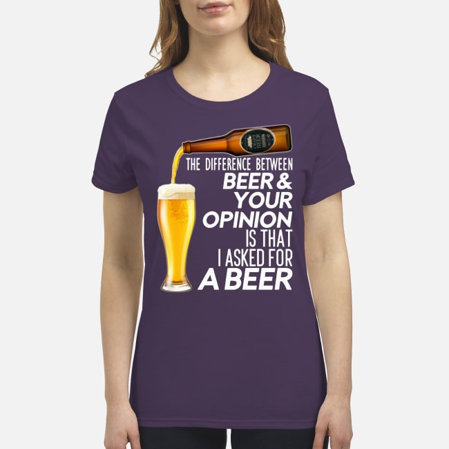 The difference between beer your opinion is that I asked for a beer t premium women's shirt