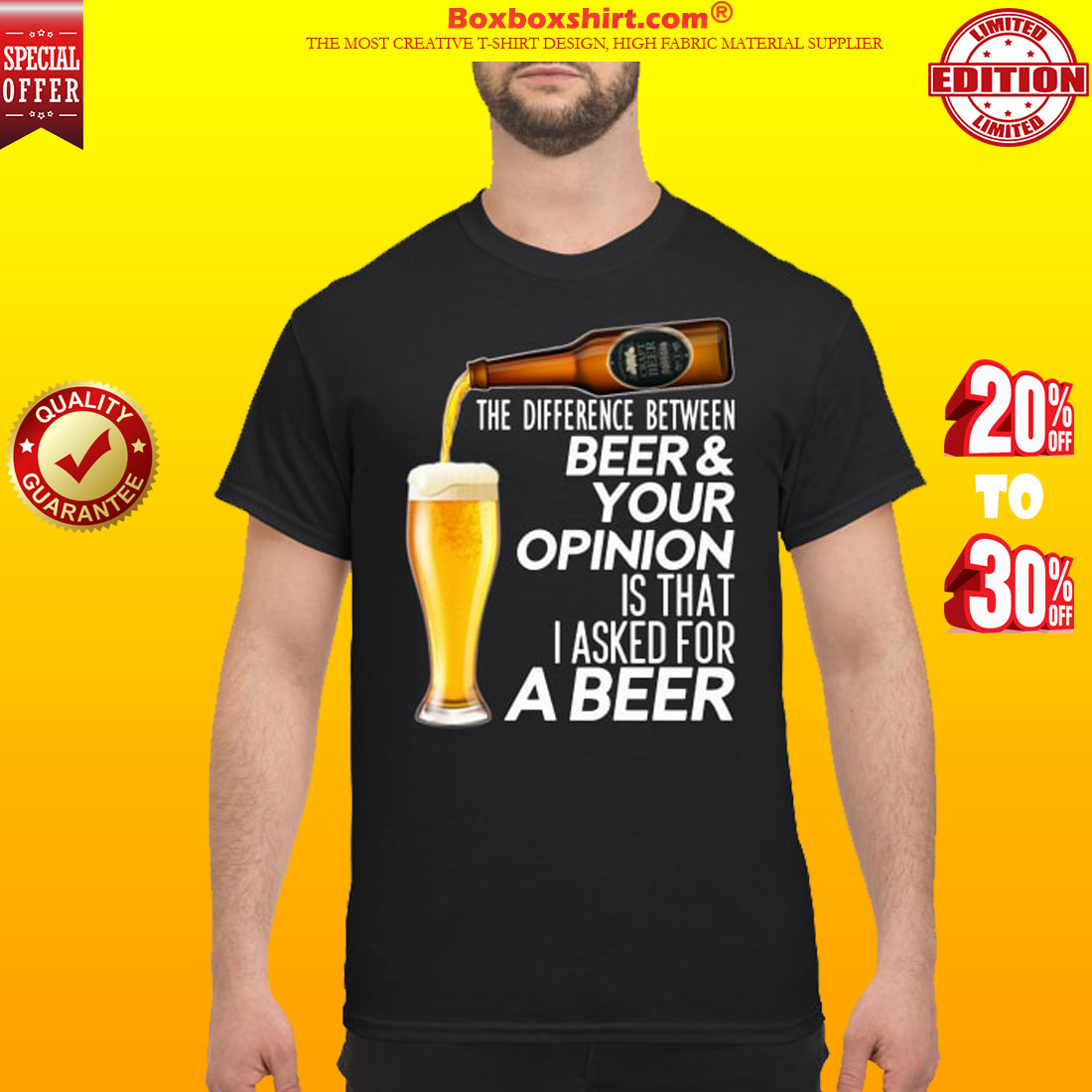 The difference between beer your opinion is that I asked for a beer t shirt