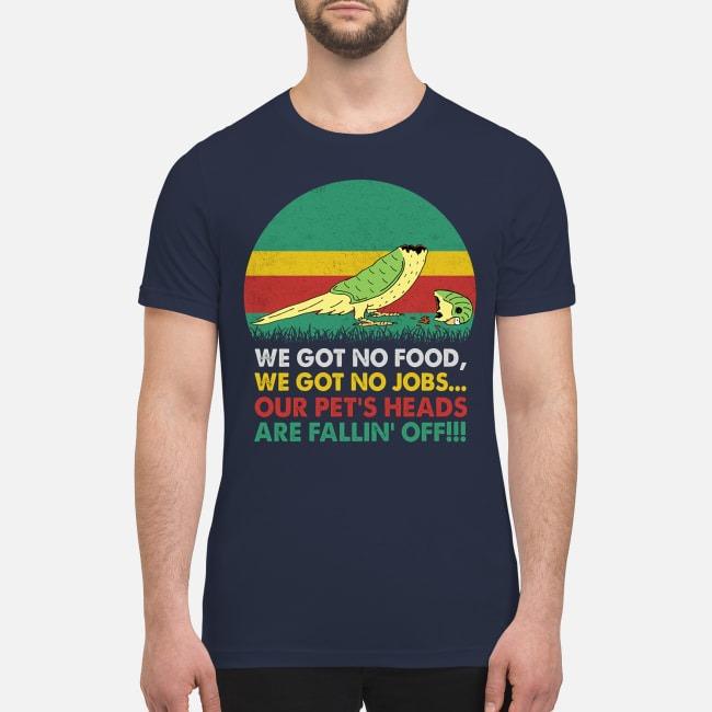 We got no food no jobs our pet's head are falling off premium men's shirt