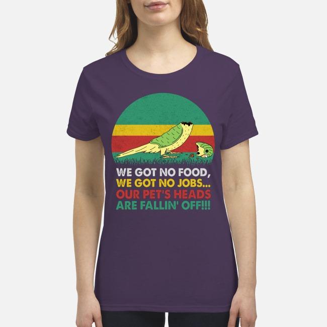 We got no food no jobs our pet's head are falling off premium women's shirt