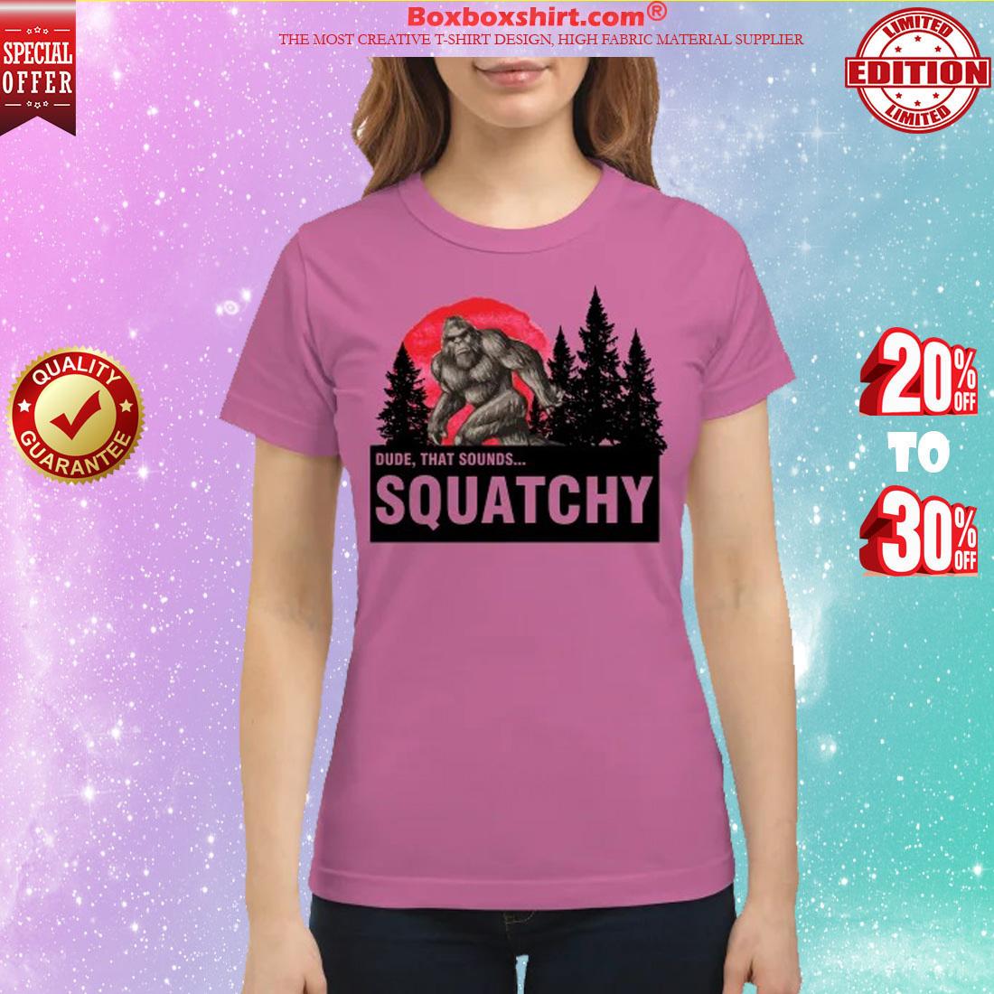 Dude that sounds squatchy classic shirt