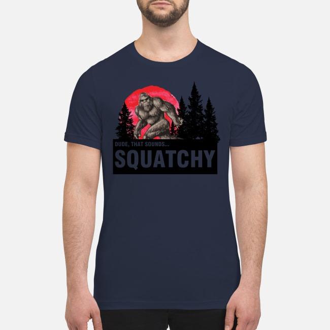 Dude that sounds squatchy premium men's shirt