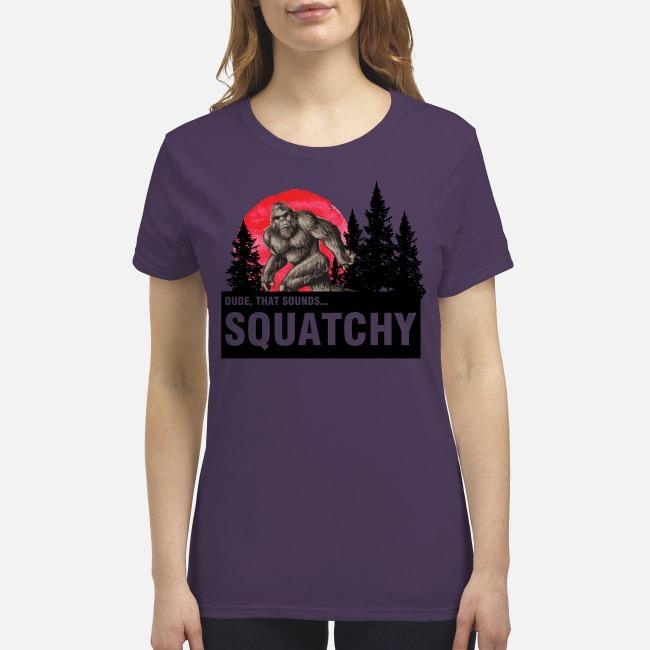 Dude that sounds squatchy premium women's shirt
