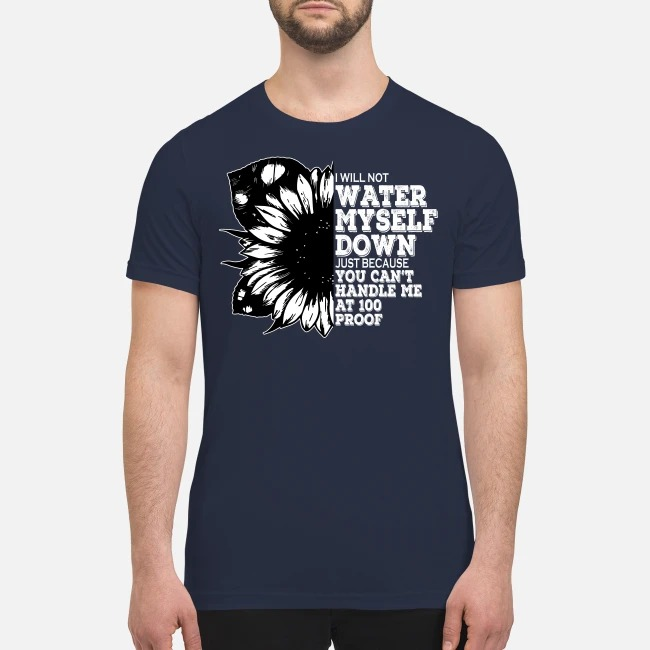 I'm not water myself down just because you can't handle me 100 proof premium men's shirt