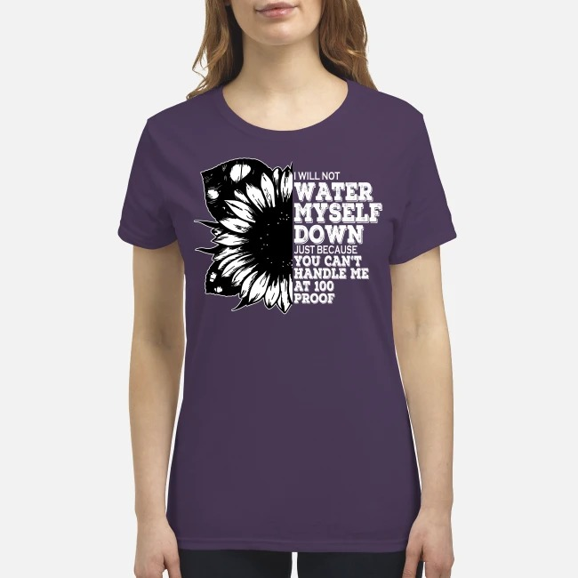 I'm not water myself down just because you can't handle me 100 proof premium women's shirt
