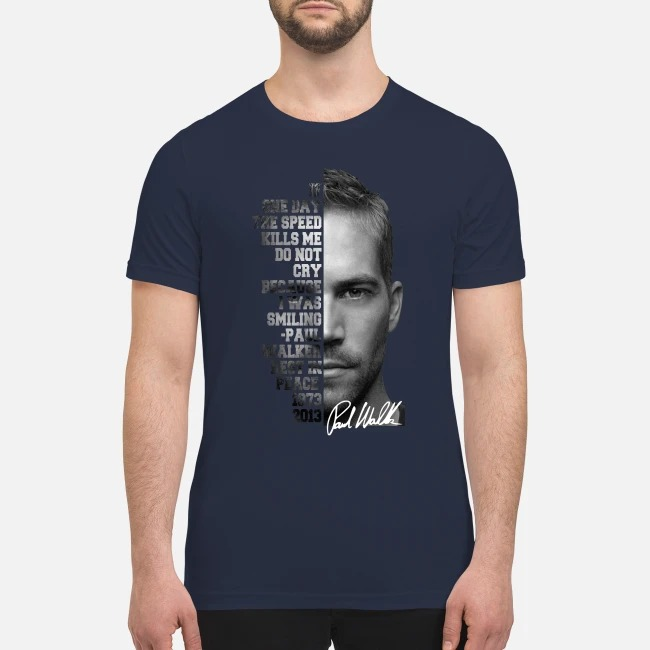 One day the speed kills me do not cry because I was smiling Paul Walker rest in peace premium men's shirt