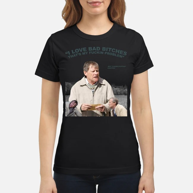 Roy Cropper I love bad bitches that's my fucking problem classic shirt