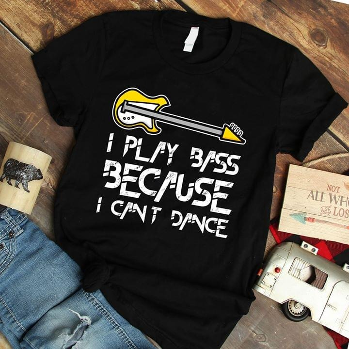 I play bass because I can't dance shirt