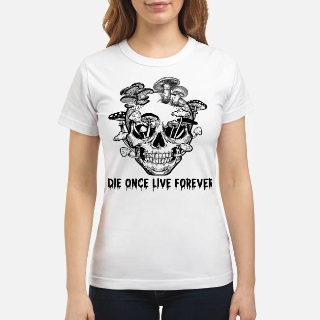 Skull mushrooms Die once live forever classic shirt