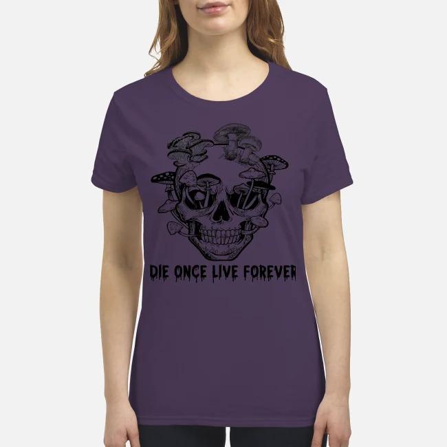 Skull mushrooms Die once live forever premium women's shirt