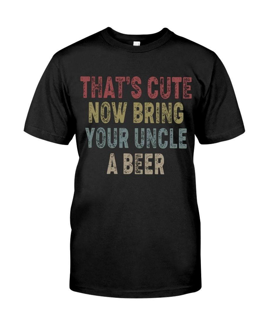That cute now bring your uncle a beer classic shirt