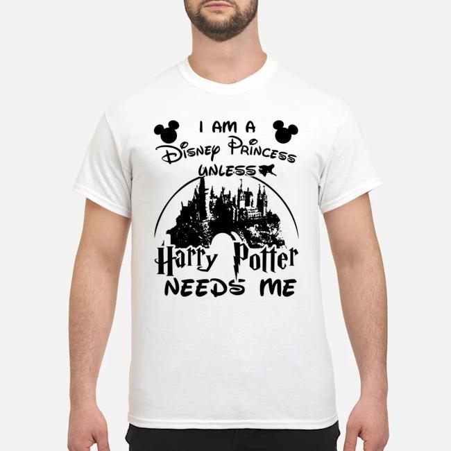 I am a Disney Princess unless Harry Potter needs me shirt