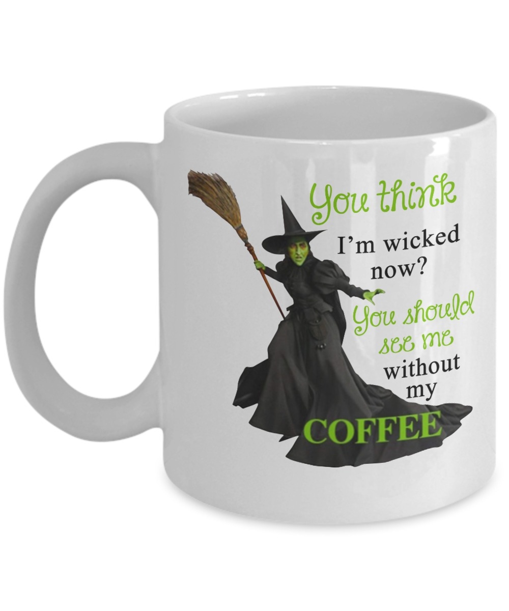 You think I'm wicked now mug you should see me without my coffee mugs