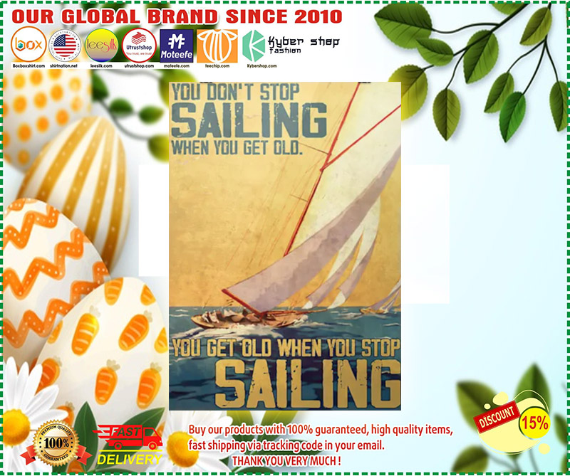 You dont stop sailing when you get old you get old when you stop sailng poster 1
