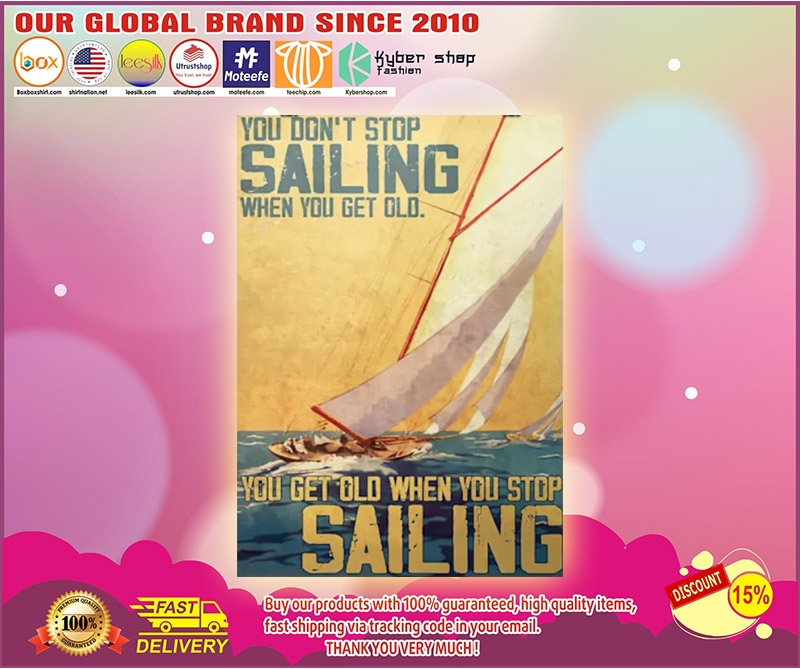 You dont stop sailing when you get old you get old when you stop sailng poster