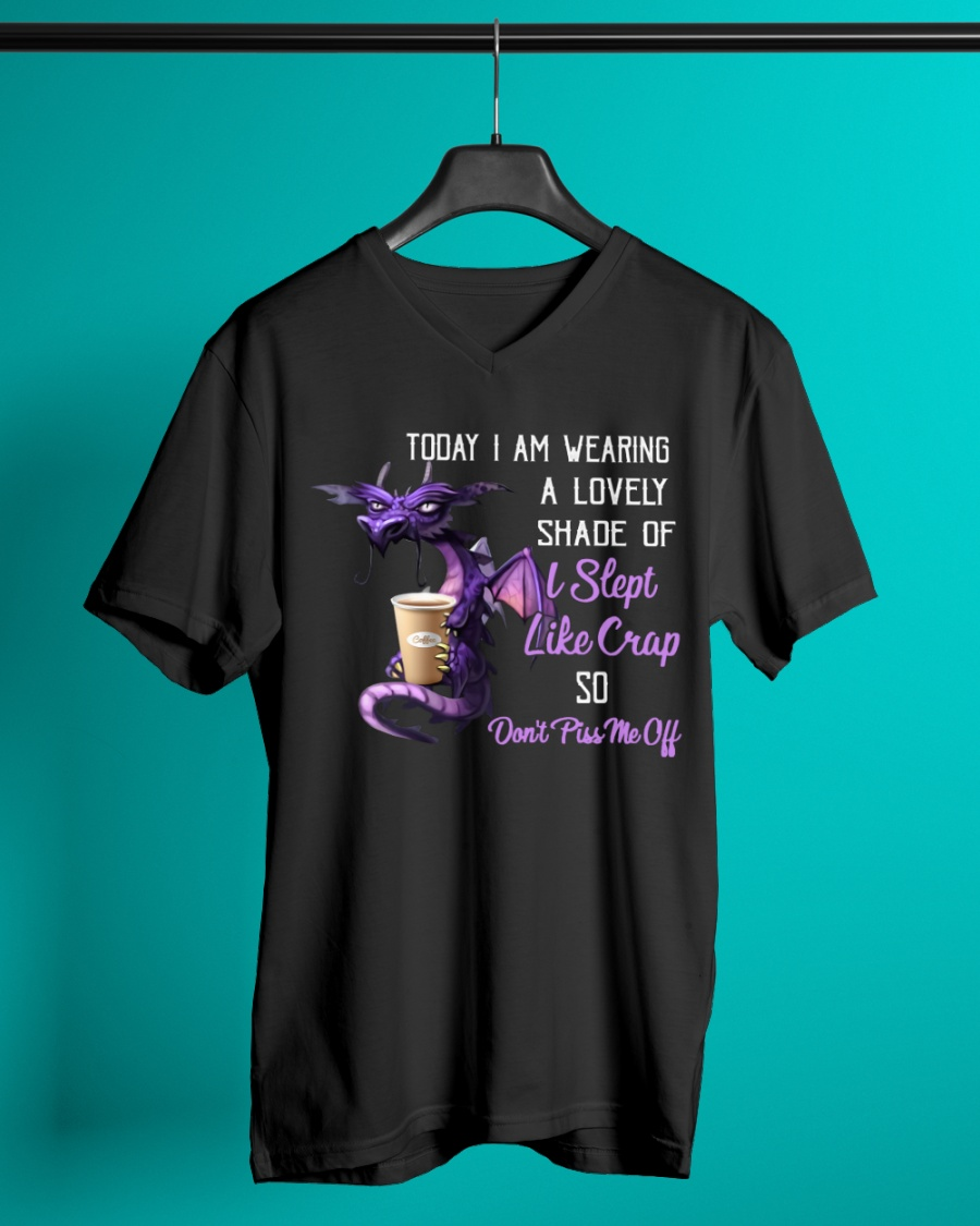 Dragon Today I Am Wearing A lovely Shade Of I Slept Like Crap So Dont Piss Me Off Shirt11