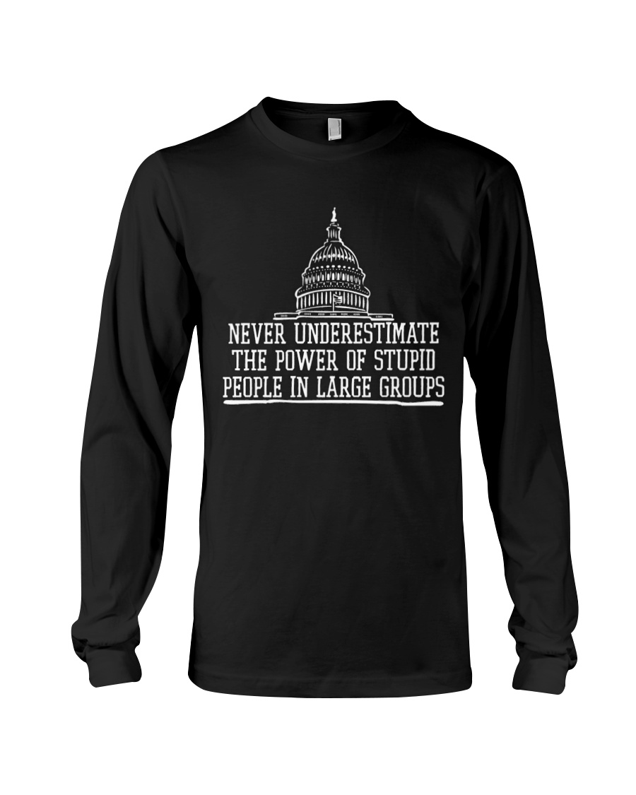 Never Underestimate The Power Of Stupid People In Large Groups Shirt4
